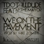 T Dot (@Tdot_illdude) ft. AP The Mayor -We On The Pavement prod.@MikeZombie