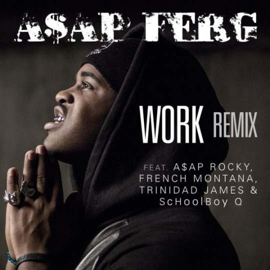 ASAP Ferg - Work (Remix) Ft. ASAP Rocky, French Montana, Trinidad James & ScHoolboy Q