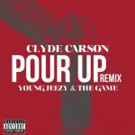 Clyde Carson – Pour Up Remix Ft. Young Jeezy & The Game