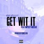 Ray Rizzy x Nipsey Hussle – Get Wit It (Prod. by Bizness Boi)