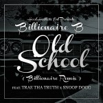 Billionaire B x Trae Tha Truth x Snoop Dogg – Old School (Billionaire Remix)