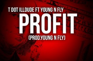 T Dot iLLDude – Profit Ft. Papi Fly (Prod by Young N Fly)