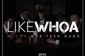 Ray Jr – Like Whoa ft. Machine Gun Kelly, Tezo & Dub-O