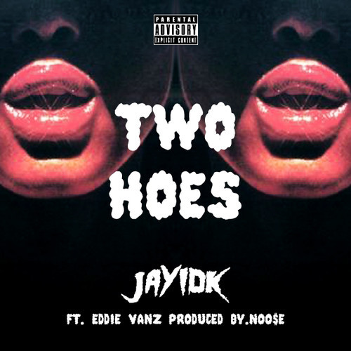 TwoHoesArtwork Jay IDK   Two Hoes Ft. Eddie Vanz (Prod. By Noo$e)