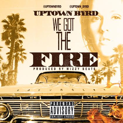 uptown-byrd-we-got-the-fire-prod-by-mizzy-beatz.jpg