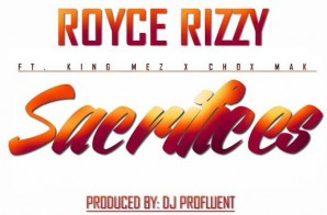 Royce Rizzy Ft. King Mez & Chox-Mak – Sacrifices (Prod. By Profluent)