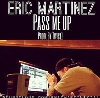 Eric Martinez – Pass Me Up (Prod. By Twist1)