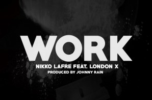 Nikko Lafre Ft. London X – Work (Prod. by Johnny Rain)