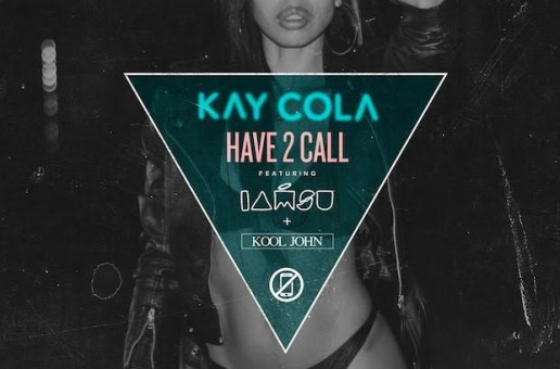 Kay Cola – Have 2 Call Ft. Iamsu! & Kool John