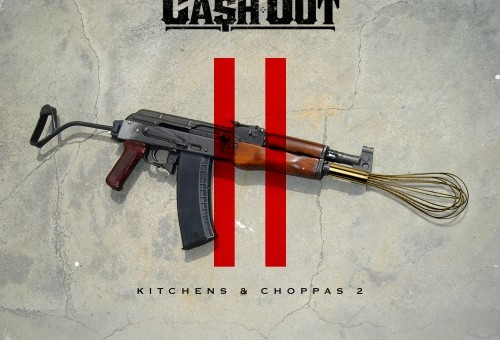 Ca$h Out – Kitchens & Choppas 2 (Mixtape)