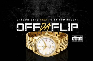 Uptown Byrd – Off Da Flip Ft. City Rominiecki