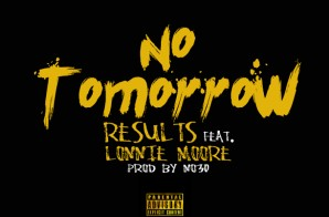 Results – No Tomorrow Ft. Lonnie Moore (Prod. By No30)