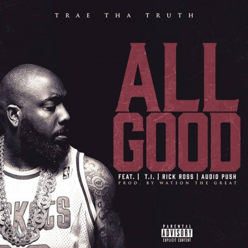 allgood-500x500 Trae Tha Truth – All Good Ft. Rick Ross, T.I. & Audio Push
