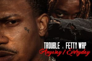 Trouble x Fetty Wap – Anyway/Everyday
