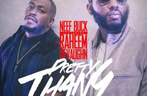 Neef Buck – Pretty Thang Ft. Raheem DeVaughn x I Got It (Prod by Jahlil Beats)