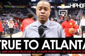 True To Atlanta: New Orleans Pelicans vs. Atlanta Hawks (11-22-16) (Recap) (Video)