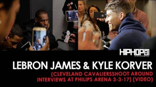 LeBron-Kyle-500x279 NBA: Kyle Korver & LeBron James (Cleveland Cavaliers Shoot Around Interviews at Philips Arena 3-3-17) (Video)
