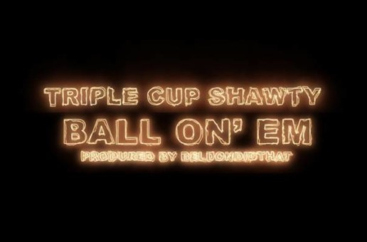 Triple Cup Shawty – Ball On' Em (Video)