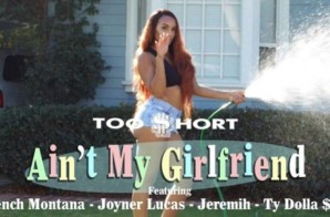 Too $hort – Ain't My Girlfriend ft. Ty Dolla $ign, Jeremih, French Montana, Joyner Lucas