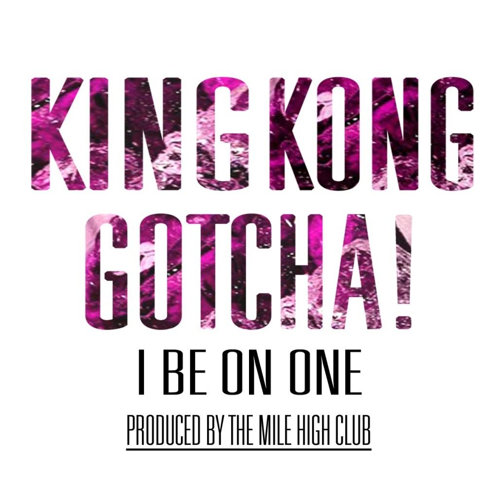 IMG_1504-1024x1024 King Kong Gotcha - I Be On One (Prod. by The Mile High Club)