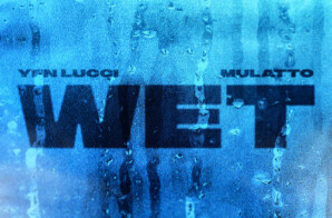 "YFN LUCCI DROPS NEW ""WET"" REMIX FT. MULATTO"